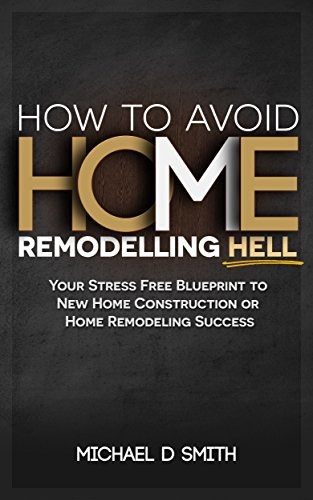How To Avoid Home Remodeling Hell: Your Stress Free Blueprint to New Home Construction or Home Remodeling Success