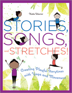 Stories, Songs, and Stretches!: Creating Playful Storytimes with Yoga and Movement