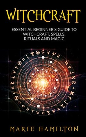 Witchcraft: The Essential Beginner's Guide to Witchcraft, Spells, Rituals and Magic