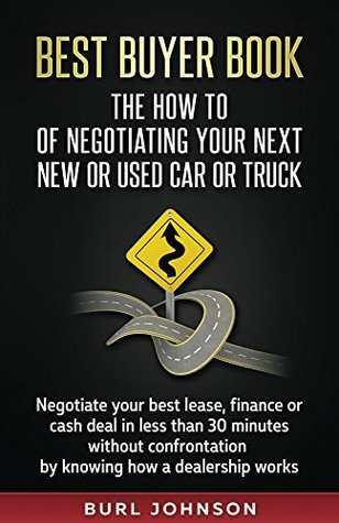 Best Buyer Book: The How To Of Negotiating Your Next New or Used Car or Truck: Negotiate your best lease, finance or cash deal in less than 30 minutes ... confrontation by knowing how a dealership