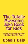 The Totally Awesome Joke Book for Kids: 150 Ridiculously Funny Riddles for Kids of All Ages (The Totally Lame Joke Book Series 4)