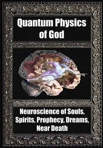 Quantum Physics of God: Neuroscience of Souls, Spirits, Dreams, Prophecy, Near Death
