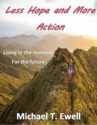 Less Hope and More Action: Hope is a futuristic idea that you plan for. Whereas taking action is a now idea that produces a now solution.