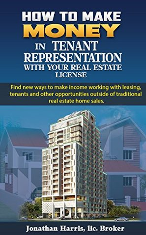 How to Make Money in Tenant Representation with Your Real Estate License: Find new ways of making income working with leasing commercial and residential properties
