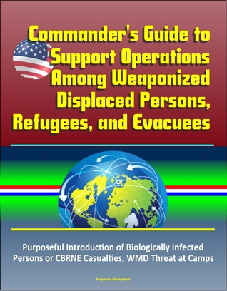 Commander's Guide to Support Operations Among Weaponized Displaced Persons, Refugees, and Evacuees, Purposeful Introduction of Biologically Infected Persons or CBRNE Casualties, WMD Threat at Camps