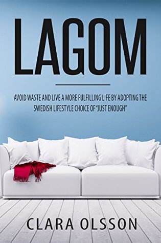 "Lagom: Avoid Waste and Live a More Fulfilling Life by Adopting the Swedish Lifestyle Choice of ""Just Enough"""
