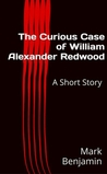 The Curious Case of William Alexander Redwood by Mark  Benjamin