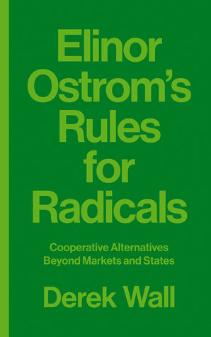 Elinor Ostrom's Rules for Radicals: Cooperative Alternatives Beyond Markets and States por Derek Wall