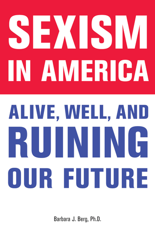 Sexism in america: alive, well, and ruining our future par Barbara J. Berg