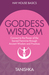 Goddess Wisdom: Connect to the Power of the Sacred Feminine through Ancient Teachings and Practices