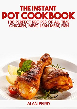 Pressure Cooker Cookbook: 100 Perfect Recipes of All Time - Chicken, Meat, Lean Meat, Fish