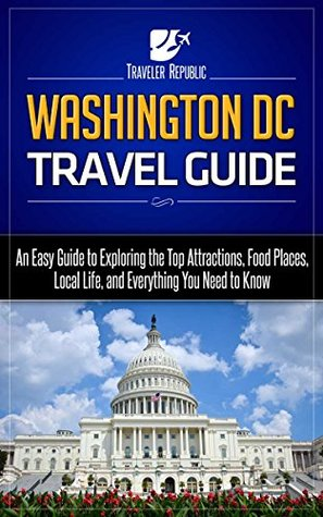 Washington DC Travel Guide: An Easy Guide to Exploring the Top Attractions, Food Places, Local Life, and Everything You Need to Know