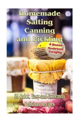 Homemade Salting, Canning and Pickling: 65 Quick, Easy and Extremely Delicious Recipes:
