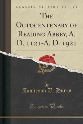 The Octocentenary of Reading Abbey, A. D. 1121-A. D. 1921 (Classic Reprint)