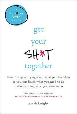 Get Your Sh*t Together: How to Freak Out Less, Accomplish More, and Generally Win at Life
