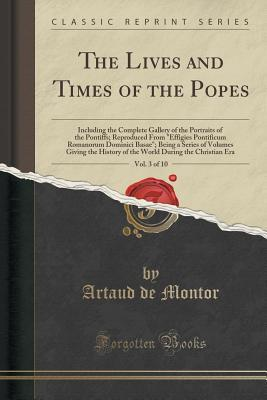 The Lives and Times of the Popes, Vol. 3 of 10: Including the Complete Gallery of the Portraits of the Pontiffs; Reproduced from Effigies Pontificum Romanorum Dominici Basae; Being a Series of Volumes Giving the History of the World During the Christian