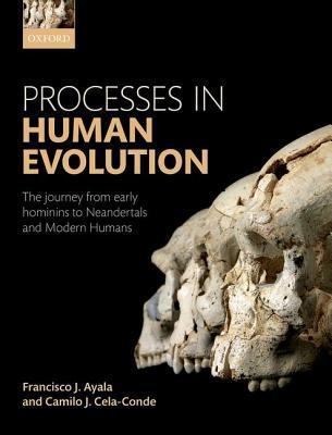 Processes in Human Evolution: The Journey from Early Hominins to Neanderthals and Modern Humans por Francisco J. Ayala, Camilo José Cela Conde