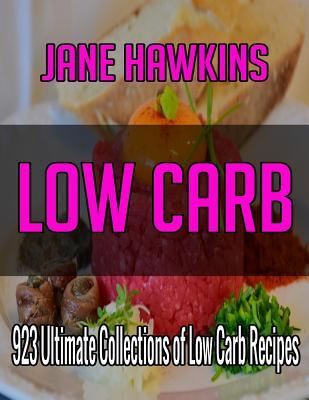 Low Carb: 700 Ultimate Collections of Low Carb Recipes (Appetizers, Beverages, Biscuits, Breads and Cakes, Desserts, Eggs and Cheese, Fish Main Dishes, Meat Main Dishes, Poultry Main Dishes, Preserves, Pickles and Relishes, Salads, Sauces and Soups......