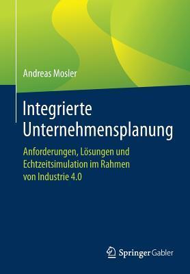Integrierte Unternehmensplanung: Anforderungen, Losungen Und Echtzeitsimulation Im Rahmen Von Industrie 4.0