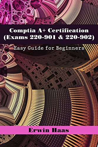 Comptia A+ Certification (Exams 220-901 & 220-902): Easy Guide for Beginners