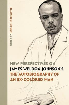 "New Perspectives on James Weldon Johnson's ""The Autobiography of an Ex-Colored Man"""