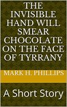 The Invisible Hand Will Smear Chocolate on the Face of Tyrrany: A Short Story