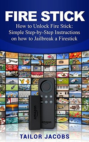Fire Stick: How to Unlock Fire Stick: Simple Step by Step Instructions on how to Jailbreak a Firestick (the 2017 updated user guide, tips and tricks, ... tv, by amazon echo,digital media,internet)