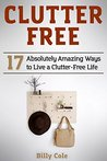 Clutter Free: 17 Absolutely Amazing Ways to Live a Clutter-Free Life