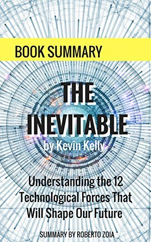 Book Summary: The Inevitable, by Kevin Kelly: Understanding the 12 Technological Forces That Will Shape Our Future