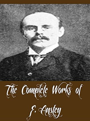 The Complete Works of F. Anstey (11 Complete Works of F. Anstey The Brass Bottle, The Giant's Robe, The Talking Horse, The Tinted Venus, Vice Versa, Puppets at Large, Baboo Jabberjee BA, & More)