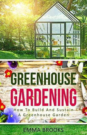 Greenhouse Gardening: How To Build And Sustain A Greenhouse Garden (Beginners Guide, Garden Designs, Flowers, Garden Guide, Vegetables, Fruits, Herbs, Gardening Handbook, Greenhouse Design)