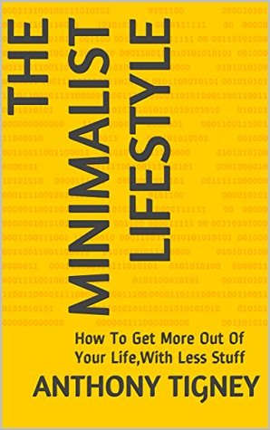 The Minimalist Lifestyle: How To Get More Out Of Your Life,With Less Stuff