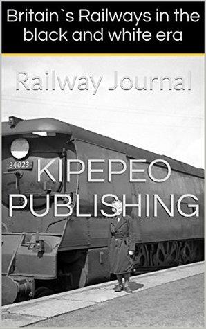Britain`s Railways in the black and white era: Railway Journal