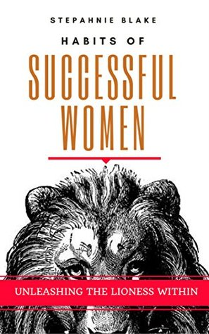 Habits of Highly Successful Women: Unleshing the Lioness Within