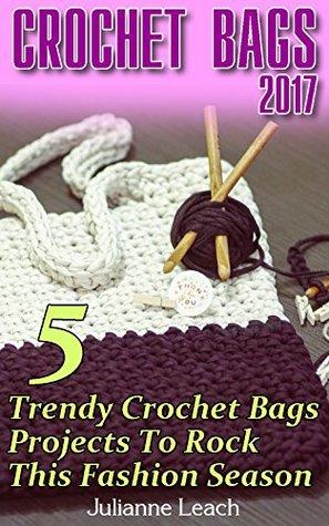 Crochet Bags 2017: 5 Trendy Crochet Bags Projects To Rock This Fashion Season: (Crochet Hook A, Crochet Accessories, Crochet Patterns, Crochet Books, Easy Crocheting)