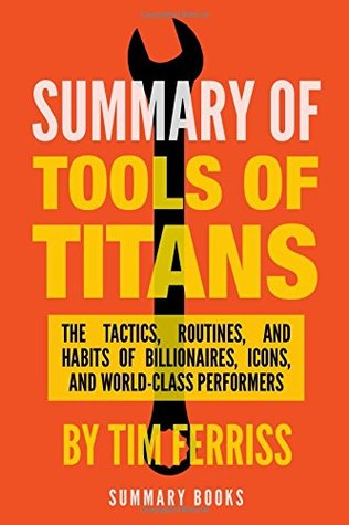 Summary Of Tools Of Titans: The Tactics, Routines, and Habits of Billionaires, Icons, and World-Class Performers