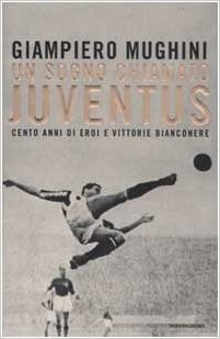 Un sogno chiamato Juventus: Cento anni di eroi e vittorie bianconere