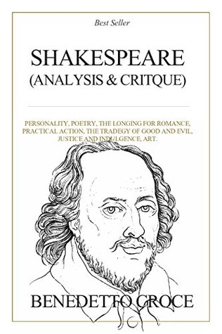 Shakespeare: Analysis and Critique : Personality, Poetry, The Longing for Romance, Practical Action, The Tragedy of Good and Evil, Justice and Indulgence, Art.
