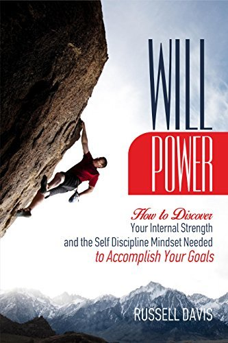 Willpower: How to Discover Your Internal Strength and the Self Discipline Mindset Needed to Accomplish Your Goals
