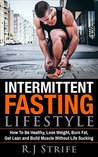 Intermittent Fasting Lifestyle: How To Be Healthy, Lose Weight, Burn Fat, Get Lean and Build Muscle Without Life Sucking (Intermittent Fasting Lifestyle Series Book 1)