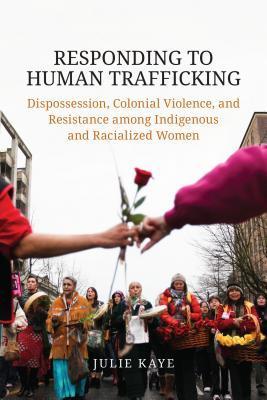 Responding to Human Trafficking: Dispossession, Colonial Violence, and Resistance Among Indigenous and Racialized Women
