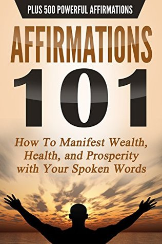 AFFIRMATIONS 101: HOW TO MANIFEST WEALTH, HEALTH, AND PROSPERITY WITH YOUR SPOKEN WORDS - PLUS 500 POWERFUL AFFIRMATIONS