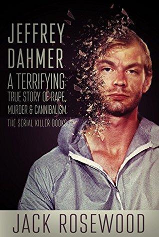 Jeffrey Dahmer: A Terrifying True Story of Rape, Murder & Cannibalism (The Serial Killer Books Book 1)