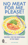 No Meat for Me, Please!: Recipes for the Vegetarian in the Family (Right Way)
