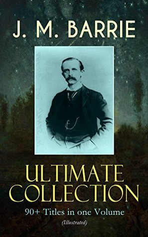 J. M. BARRIE Ultimate Collection: 90+ Titles in one Volume (Illustrated): Complete Peter Pan Books, Novels, Plays, Essays, Short Stories & Memoirs; Including ... Tommy, The Little White Bird, Lady's Shoe...
