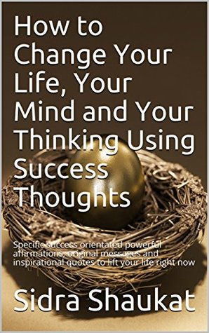 How to Change Your Life, Your Mind and Your Thinking Using Success Thoughts: Specific success orientated powerful affirmations, original messages and inspirational quotes to lift your life right now