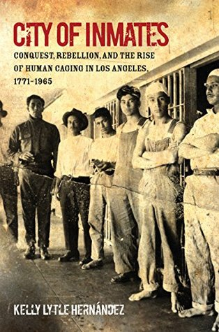 City of Inmates: Conquest, Rebellion, and the Rise of Human Caging in Los Angeles, 1771-1965 (Justice, Power, and Politics)