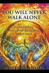 You Will Never Walk Alone: Insightful and Inspirational Writings