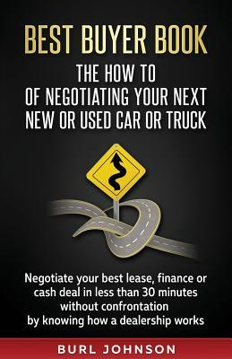 Best Buyer Book: The How To Of Negotiating Your Next New or Used Car or Truck: Negotiate your best lease, finance or cash deal in less than 30 minutes without confrontation by knowing how a dealership works.