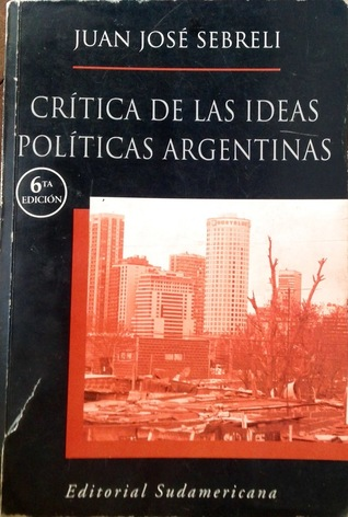 Critica De Las Ideas Politicas Argentinas / Criticism Of Argentinian Political Ideas: Los Origenes De La Crisis / The Origins Of The Crisis (Spanish Edition)